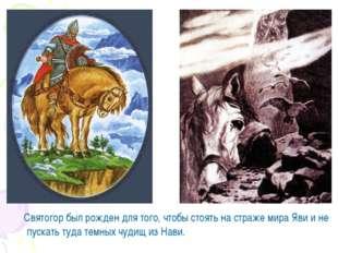 Святогор был рожден для того, чтобы стоять на страже мира Яви и не пускать т