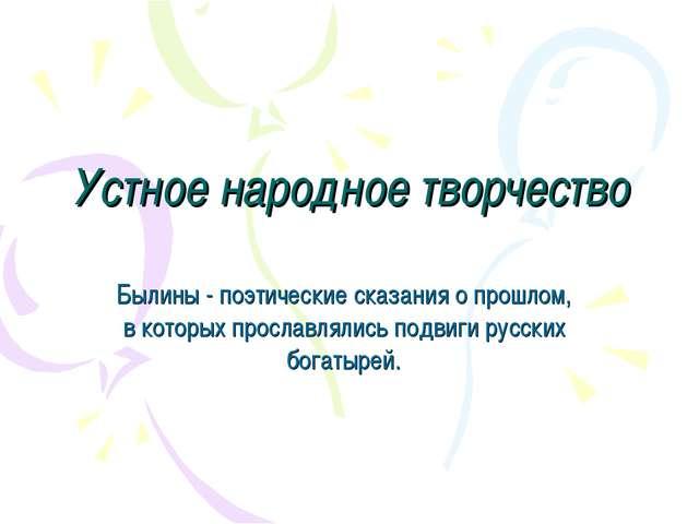 Устное народное творчество Былины - поэтические сказания о прошлом, в которых...