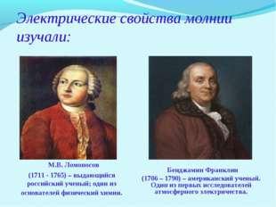 Электрические свойства молнии изучали: М.В. Ломоносов (1711 - 1765) – выдающи