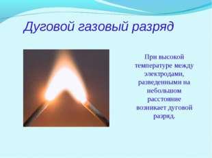 Дуговой газовый разряд При высокой температуре между электродами, разведенным