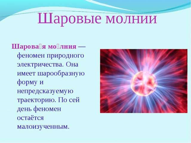 Шаровые молнии Шарова́я мо́лния — феномен природного электричества. Она имеет...