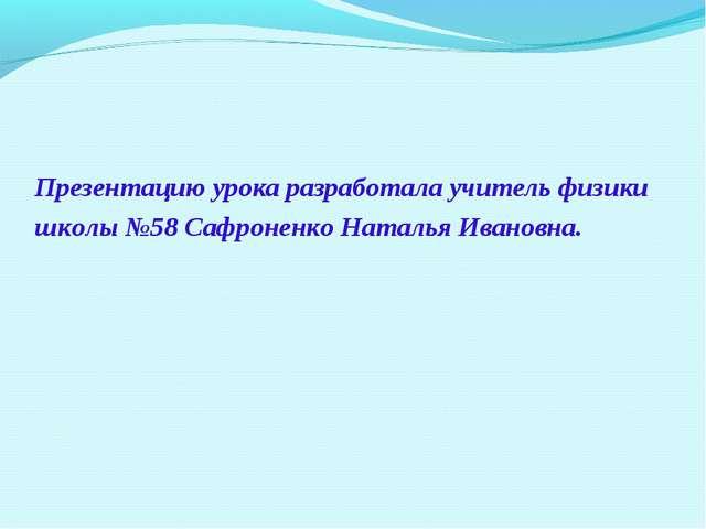 Презентацию урока разработала учитель физики школы №58 Сафроненко Наталья Ива...