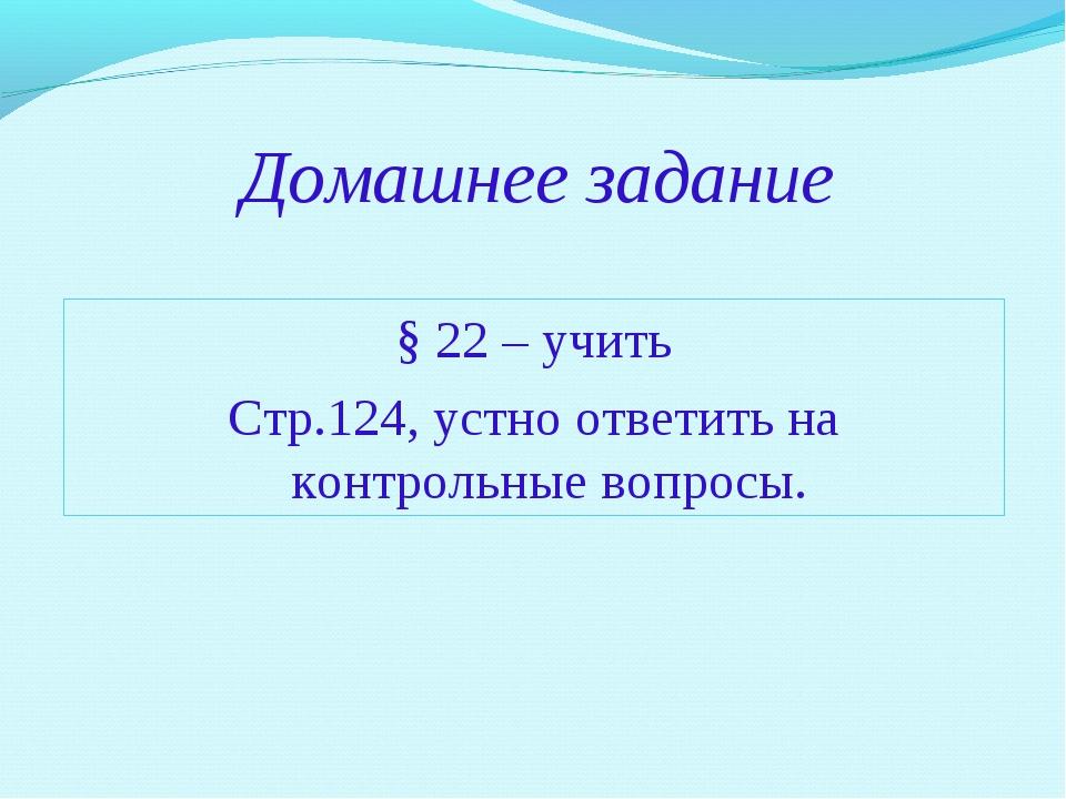Домашнее задание § 22 – учить Стр.124, устно ответить на контрольные вопросы.