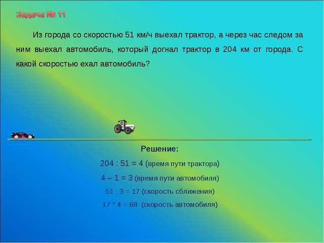 Решение: 204 : 51 = 4 (время пути трактора) 4 – 1 = 3 (время пути автомобиля)...