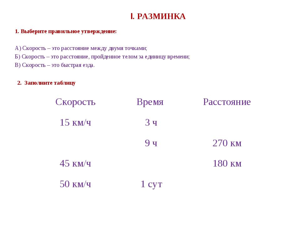 I. РАЗМИНКА 1. Выберите правильное утверждение: А) Скорость – это расстояние...