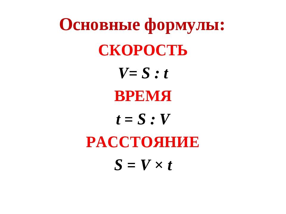 СКОРОСТЬ V= S : t ВРЕМЯ t = S : V РАССТОЯНИЕ S = V × t Основные формулы: