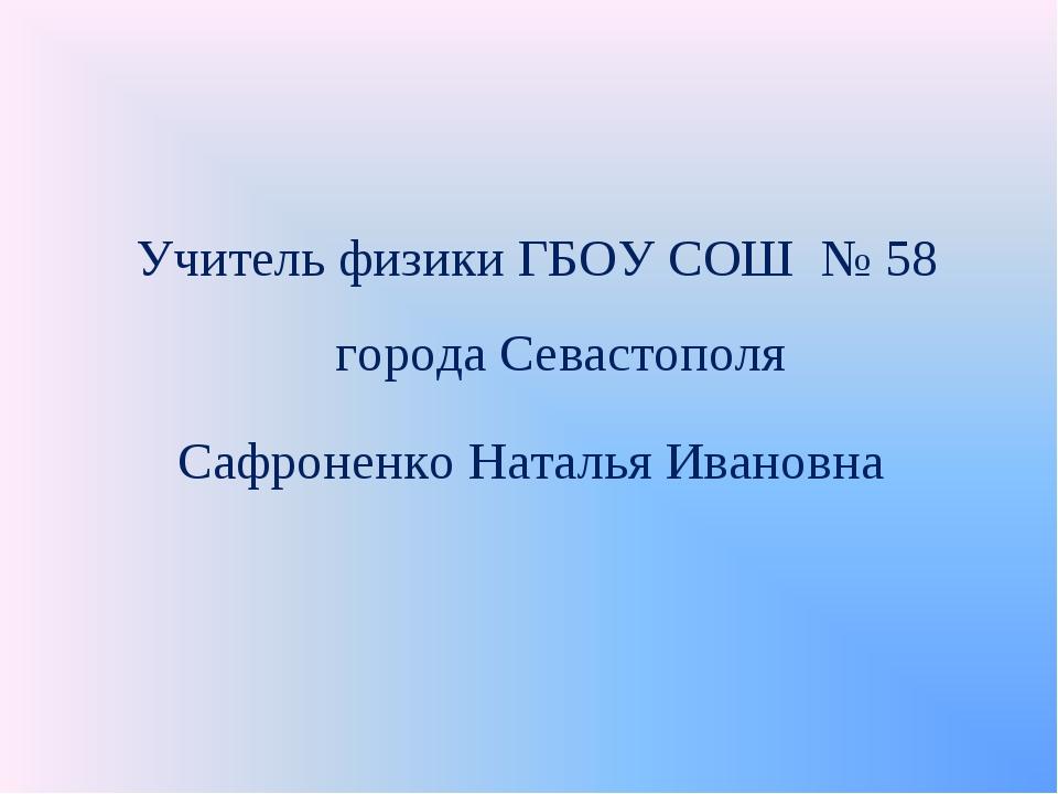Учитель физики ГБОУ СОШ № 58 города Севастополя Сафроненко Наталья Ивановна