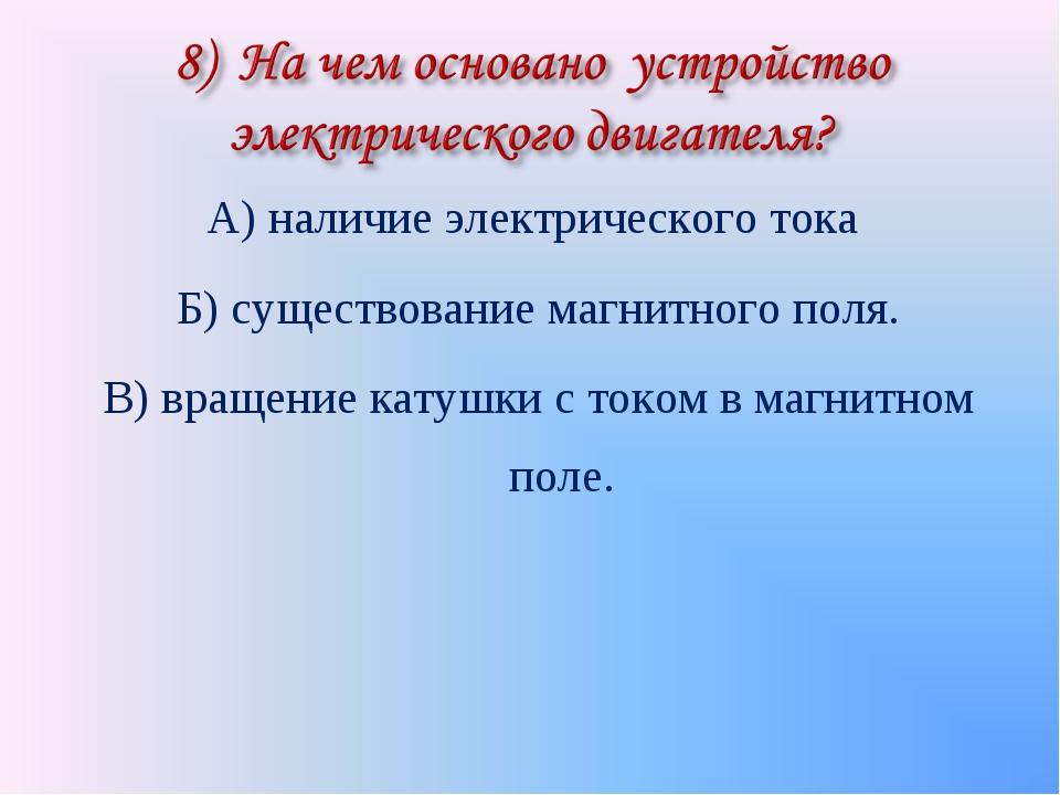 А) наличие электрического тока Б) существование магнитного поля. В) вращение...