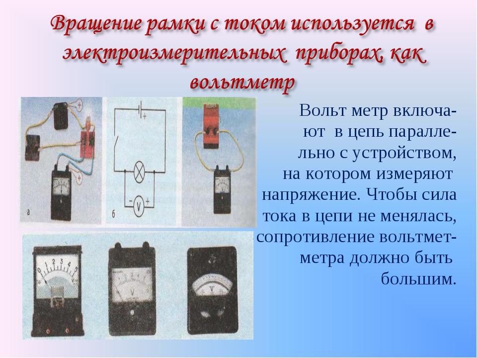 Вольт метр включа- ют в цепь паралле- льно с устройством, на котором измеряют...
