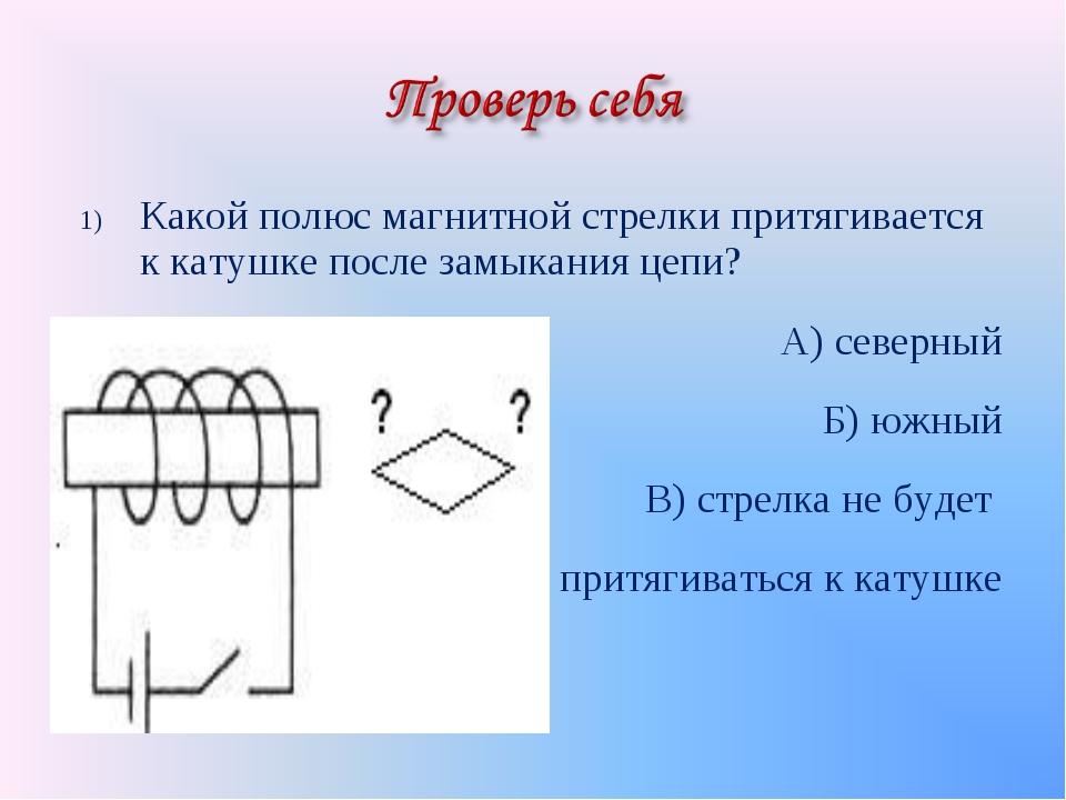 Какой полюс магнитной стрелки притягивается к катушке после замыкания цепи? А...