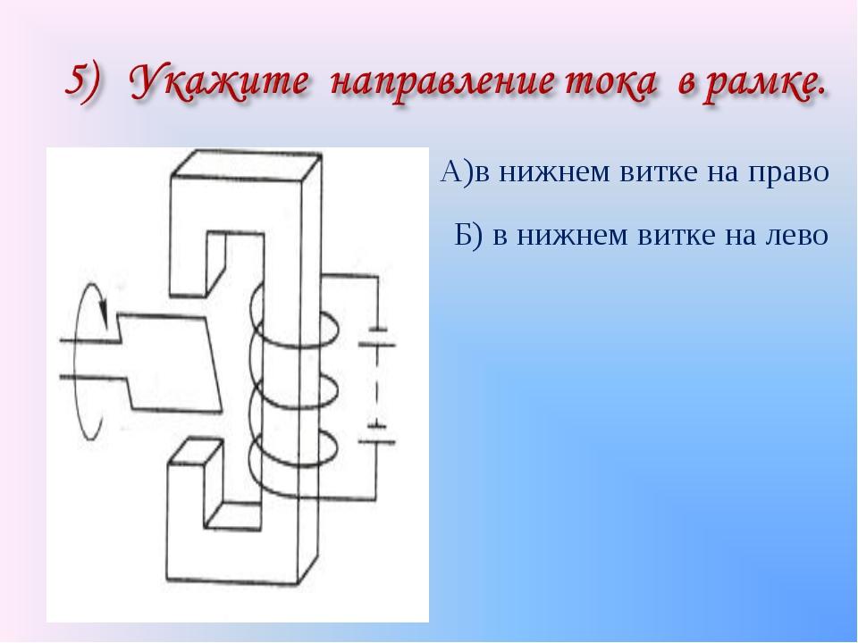 А)в нижнем витке на право Б) в нижнем витке на лево