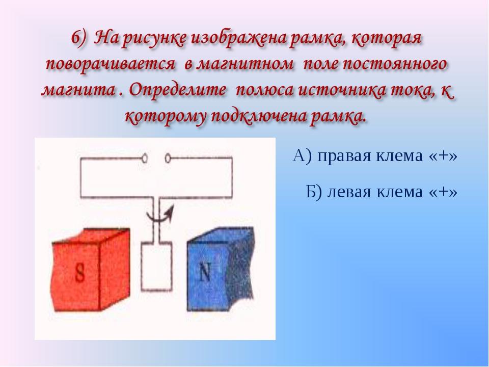 А) правая клема «+» Б) левая клема «+»