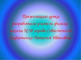 Презентацию урока разработала учитель физики школы № 58 города Севастополя С