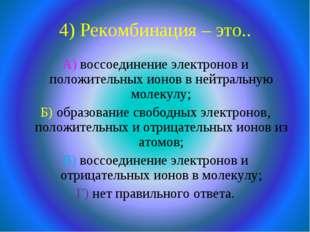 4) Рекомбинация – это.. А) воссоединение электронов и положительных ионов в н