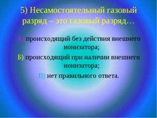 5) Несамостоятельный газовый разряд – это газовый разряд… А) происходящий без
