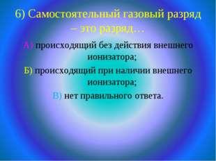 6) Самостоятельный газовый разряд – это разряд… А) происходящий без действия