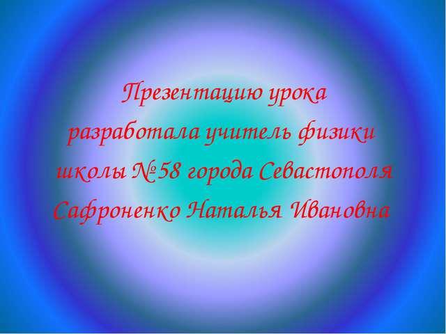 Презентацию урока разработала учитель физики школы № 58 города Севастополя С...