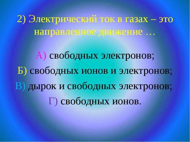 2) Электрический ток в газах – это направленное движение … А) свободных элект...