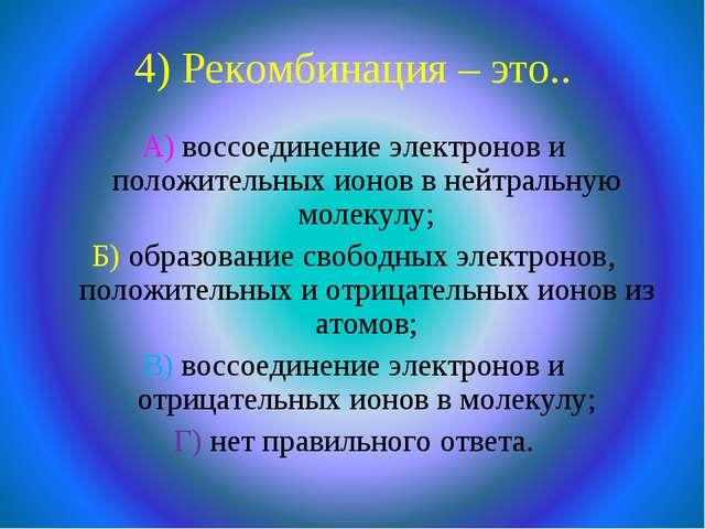 4) Рекомбинация – это.. А) воссоединение электронов и положительных ионов в н...