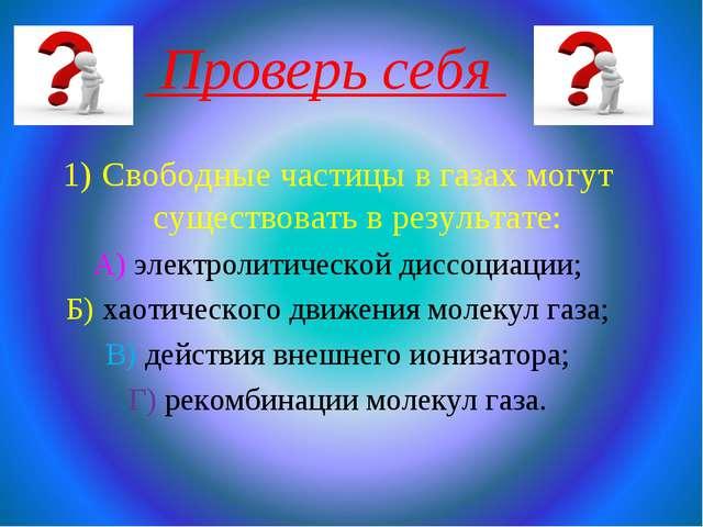 Проверь себя Свободные частицы в газах могут существовать в результате: А) э...