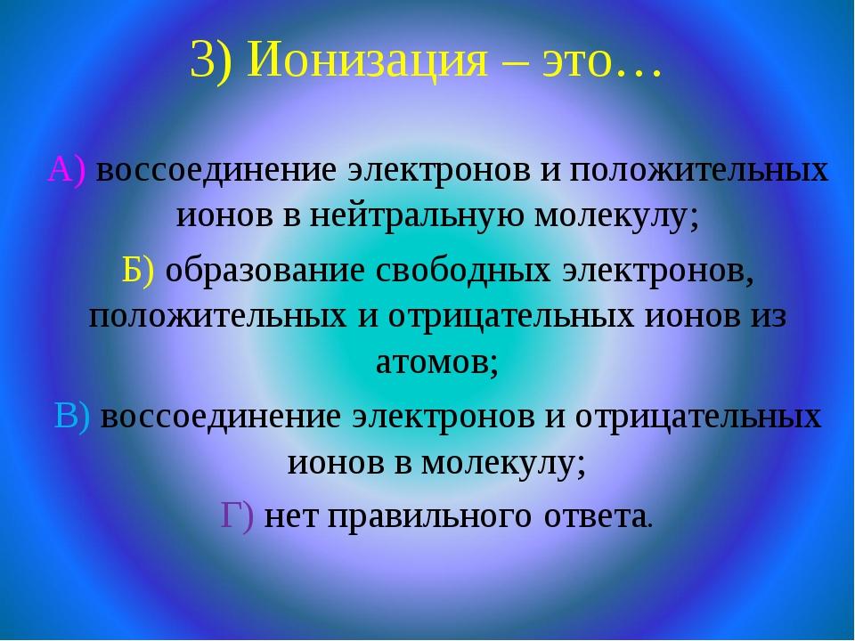 3) Ионизация – это… А) воссоединение электронов и положительных ионов в нейтр...