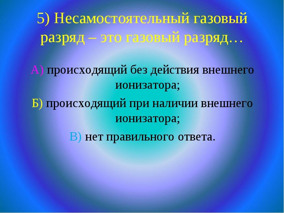 5) Несамостоятельный газовый разряд – это газовый разряд… А) происходящий без...