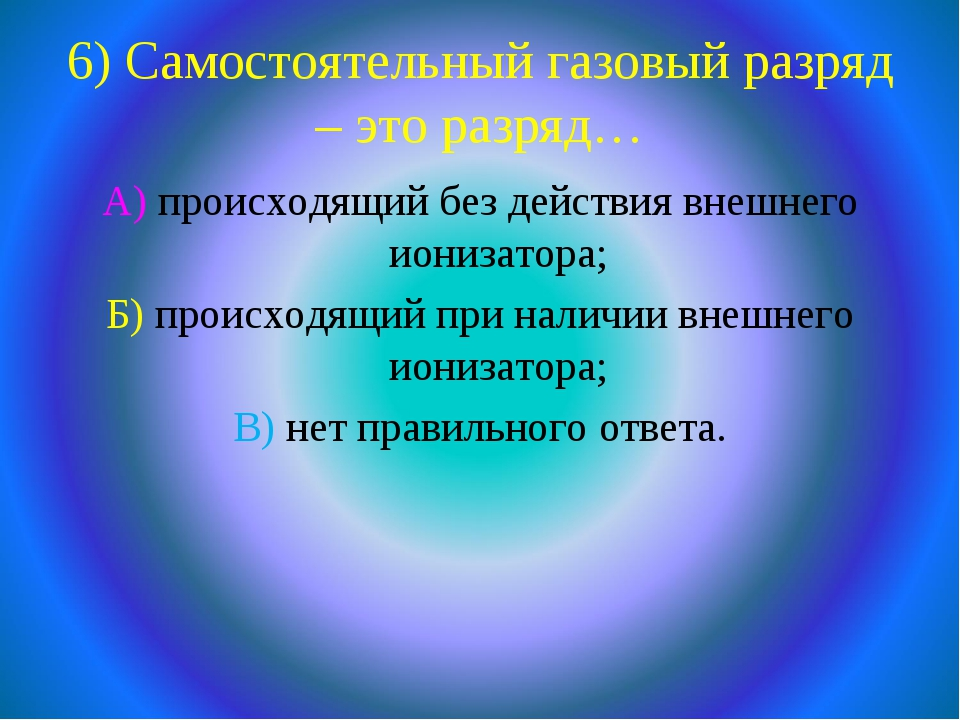 6) Самостоятельный газовый разряд – это разряд… А) происходящий без действия...