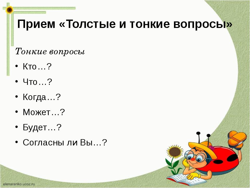 Прием «Толстые и тонкие вопросы» Тонкие вопросы Кто…? Что…? Когда…? Может…? Б...