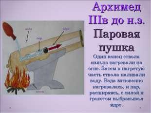 Архимед IIIв до н.э. Паровая пушка Один конец ствола сильно нагревали на огне