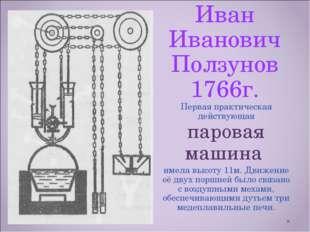 Иван Иванович Ползунов 1766г. Первая практическая действующая паровая машина
