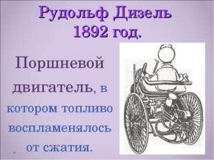 Рудольф Дизель 1892 год. Поршневой двигатель, в котором топливо воспламенялос