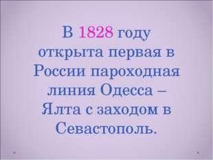 В 1828 году открыта первая в России пароходная линия Одесса – Ялта с заходом