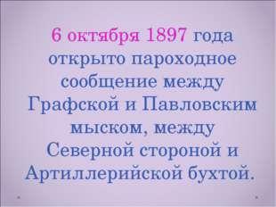 6 октября 1897 года открыто пароходное сообщение между Графской и Павловским