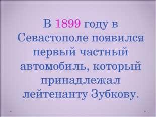 В 1899 году в Севастополе появился первый частный автомобиль, который принадл