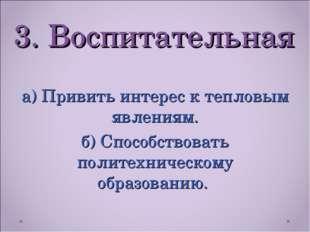 3. Воспитательная а) Привить интерес к тепловым явлениям. б) Способствовать п