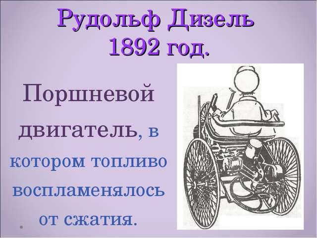 Рудольф Дизель 1892 год. Поршневой двигатель, в котором топливо воспламенялос...
