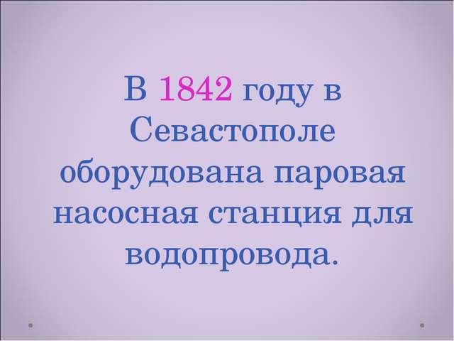 В 1842 году в Севастополе оборудована паровая насосная станция для водопровода.