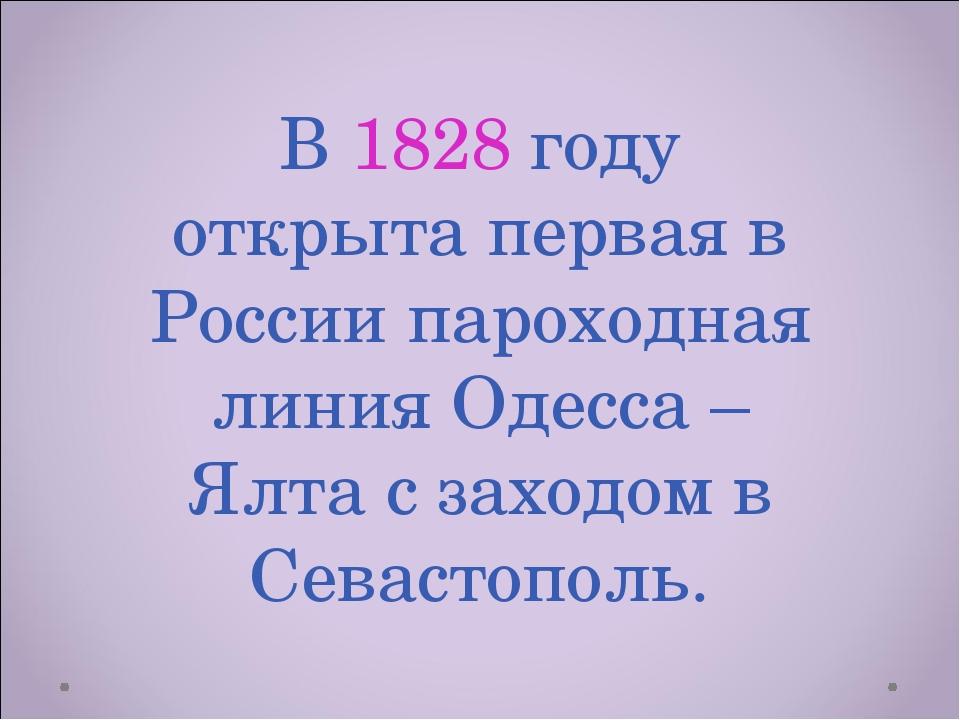 В 1828 году открыта первая в России пароходная линия Одесса – Ялта с заходом...