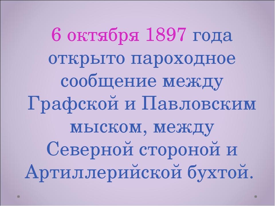6 октября 1897 года открыто пароходное сообщение между Графской и Павловским...
