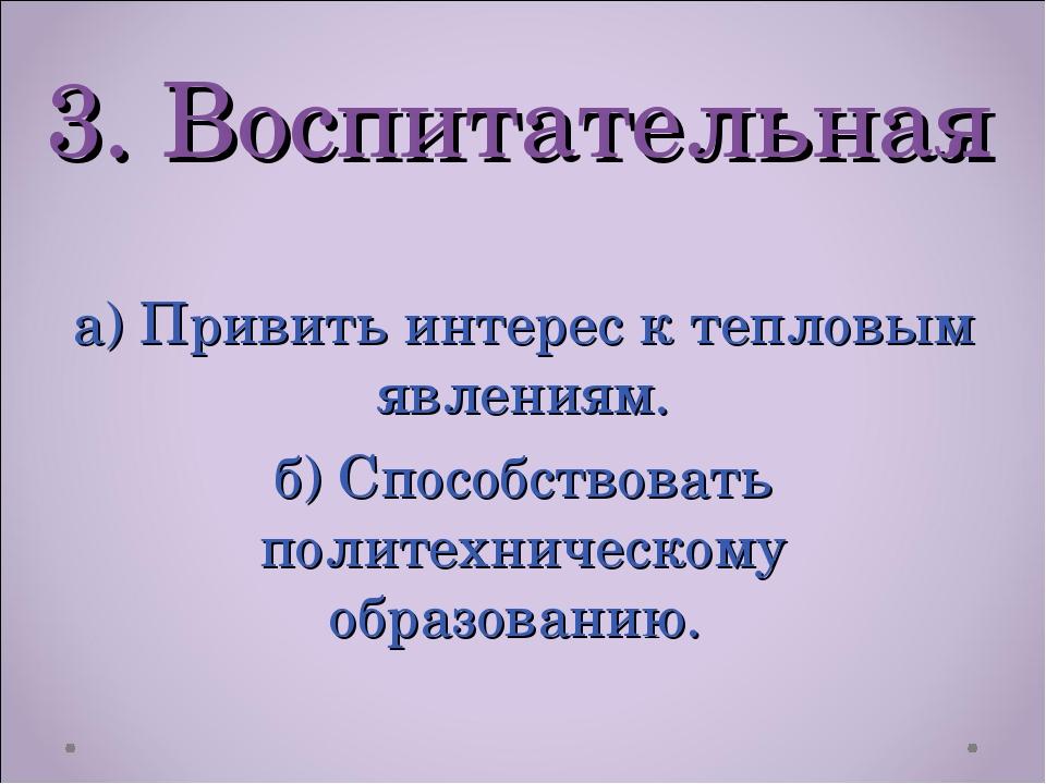 3. Воспитательная а) Привить интерес к тепловым явлениям. б) Способствовать п...