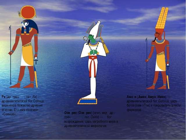Ра(др. греч. Ρα; лат.Ra) — древнеегипетский бог Солнца, верховное божество...