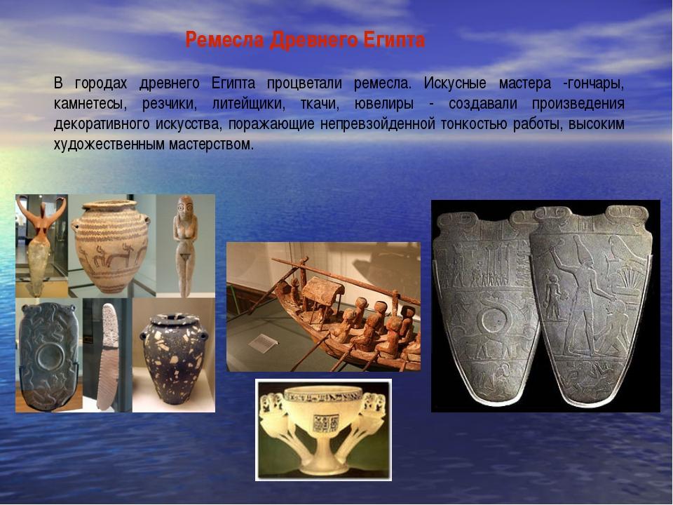 Ремесла Древнего Египта В городах древнего Египта процветали ремесла. Искусны...