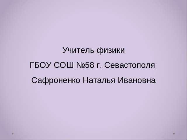 Учитель физики ГБОУ СОШ №58 г. Севастополя Сафроненко Наталья Ивановна