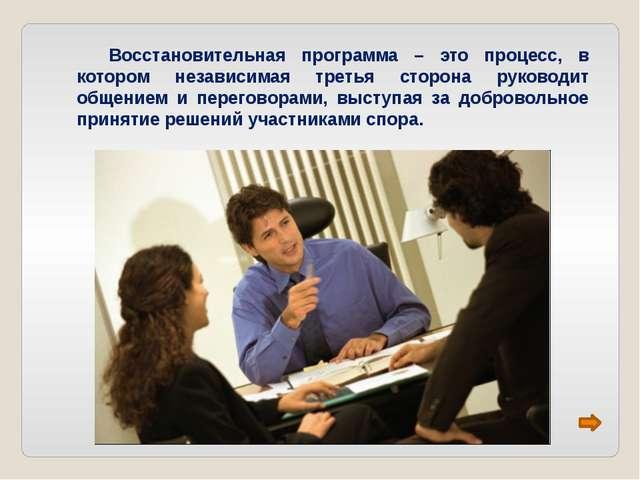 Восстановительная программа – это процесс, в котором независимая третья стор...