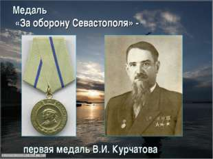 Медаль «За оборону Севастополя» - первая медаль В.И. Курчатова