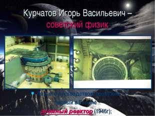 Курчатов Игорь Васильевич – советский физик Под его руководством сооружён пер