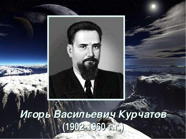 Игорь Васильевич Курчатов (1902-1960 г.г.)