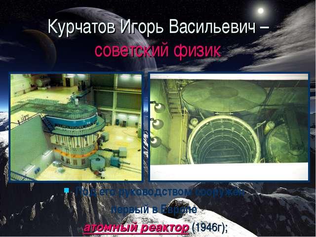 Курчатов Игорь Васильевич – советский физик Под его руководством сооружён пер...