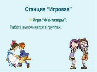 """Станция """"Игровая"""" Игра """"Фантазеры"""". Работа выполняется в группах."""