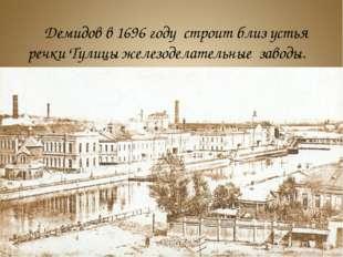 Демидов в 1696 году строит близ устья речки Тулицы железоделательные заводы.